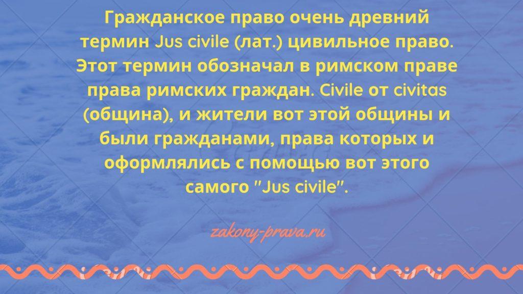 Гражданское право очень древний термин Jus civile (лат.) цивильное право. Этот термин обозначал в римском праве права римских граждан. Civile от civitas (община), и жители вот этой общины и были гражданами, права которых и оформлялись с помощью вот этого самого